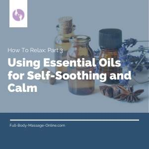How To Relax: Part 3 - Using Essential Oils for Self-Soothing and Calm